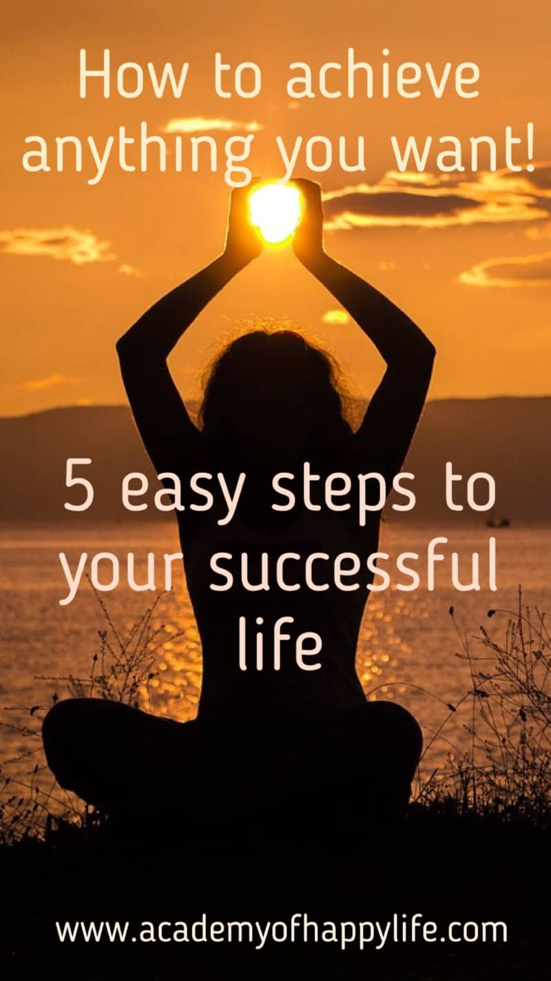 Easy steps to achieve anything you dream about in life! Follow them and you will have your dream successful life.