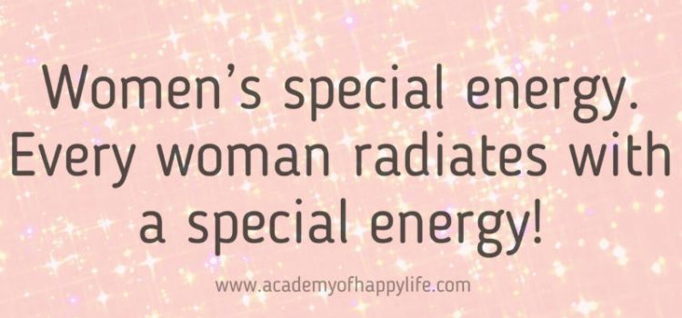 Women's special energy. Every woman radiates with a special energy!
