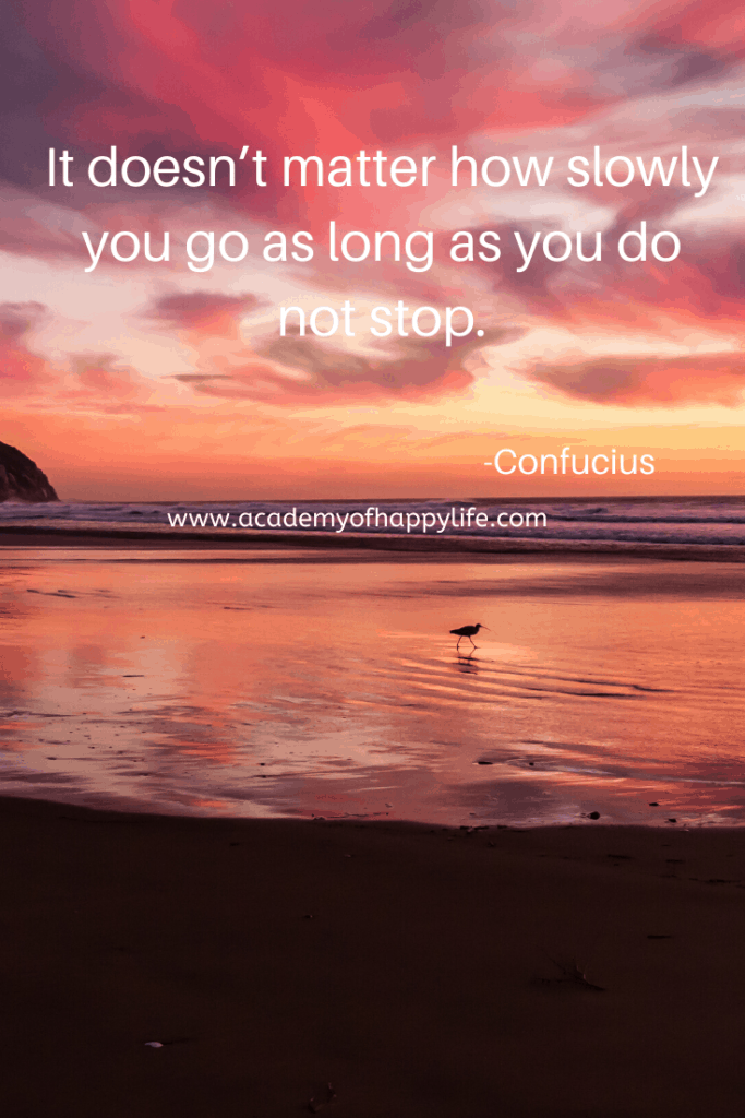 It doesn't matter how slowly you go as long as you do not stop.