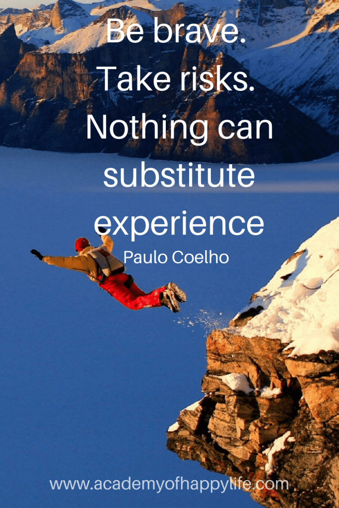 Be brave. Take risks. Nothing can substitute experience. — Paulo Coelho