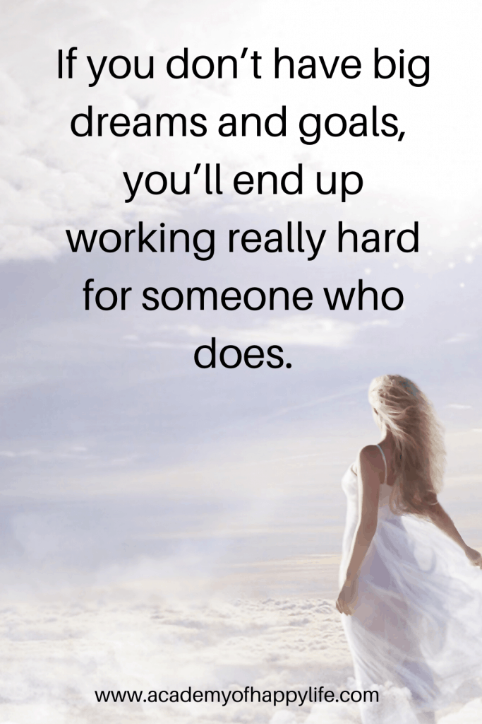 If you don't have big dreams and goals, you'll end up working really hard for someone who does.